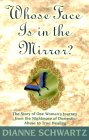 Whose Face Is In The Mirror: The Story of One Woman's Journey from the Nightmare of Domestic Abuse to True Healing by Dianne Schwartz.